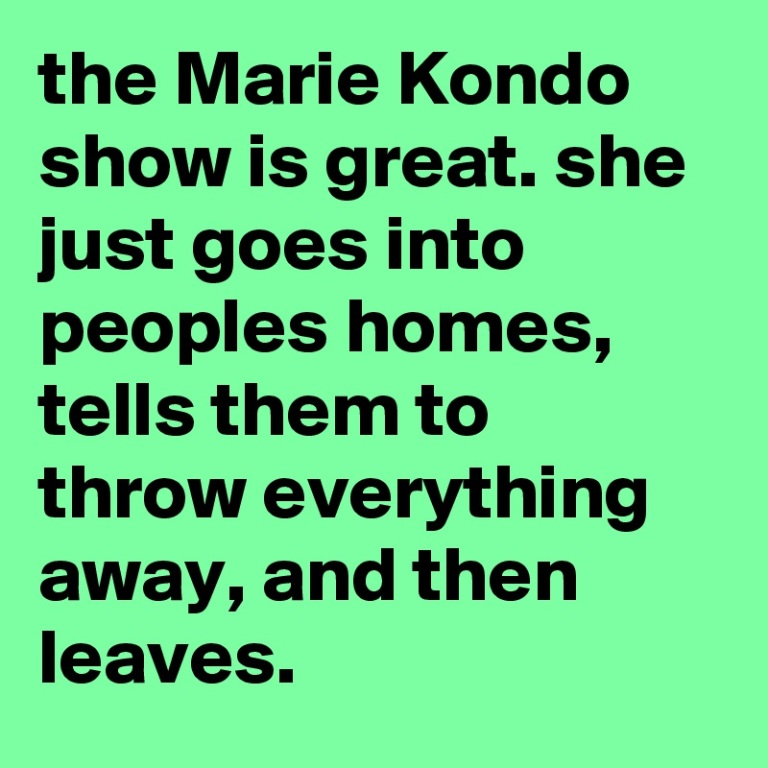 the-Marie-Kondo-show-is-great-she-just-goes-into-p.jpeg